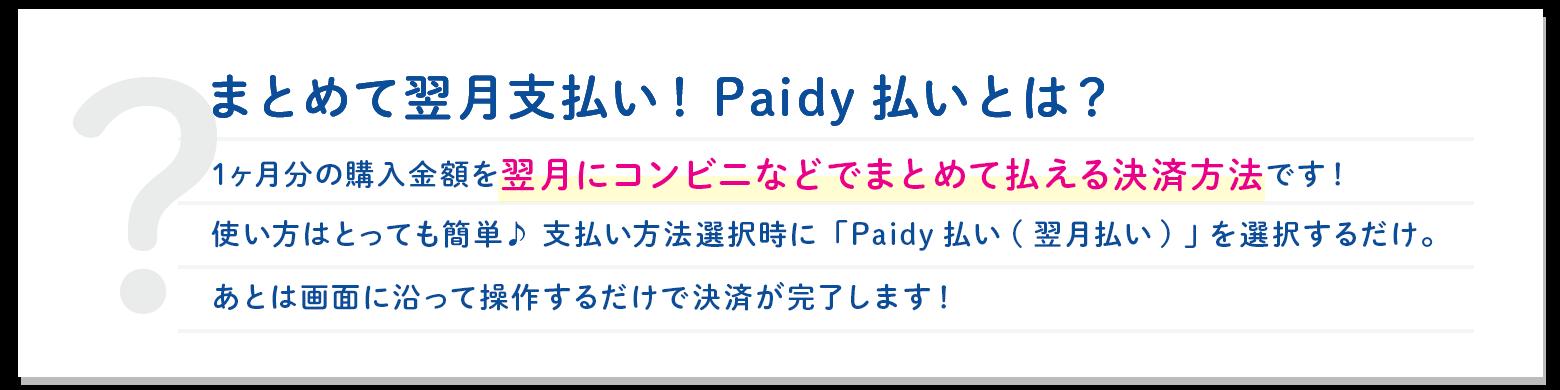 まとめて翌月支払い!Paidy払いとは?1ヶ月分の購入金額を翌月にコンビニなどでまとめて払える決済方法です!使い方はとっても簡単♪ 支払い方法選択時に「Paidy払い(翌月払い) 」 を選択するだけ。あとは画面に沿って操作するだけで決済が完了します!